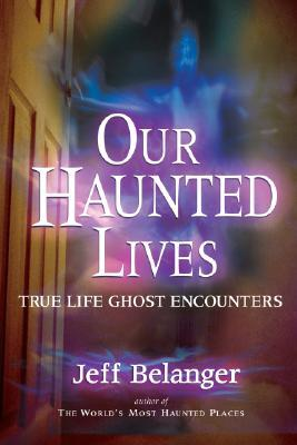 Our Haunted Lives by Jeff Belanger