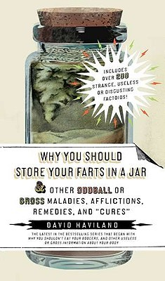 Why You Should Store Your Farts in a Jar and Other Oddball or... by David Haviland