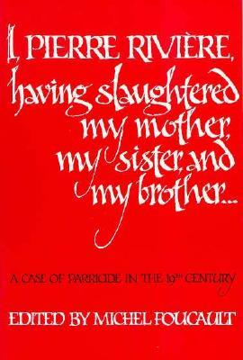 I, Pierre Rivière, having slaughtered my mother, my sister, and my brother...: A Case of Parricide in the 19th Century