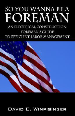 So You Wanna be a Foreman: An Electrical Construction Foreman's Guide to Efficient Labor Management