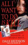 All I Want To Do Is Kill by Dale Hudson