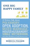One Big Happy Family: 18 Writers Talk About Polyamory, Open Adoption, Mixed Marriage, Househusbandry, Single Motherhood, and Other Realities of Truly Modern Love
