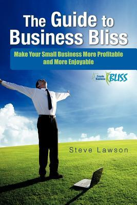 The Guide to Business Bliss: Make Your Small Business More Profitable and More Enjoyable