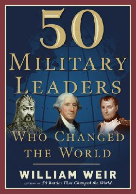 50 Military Leaders Who Changed the World by William Weir