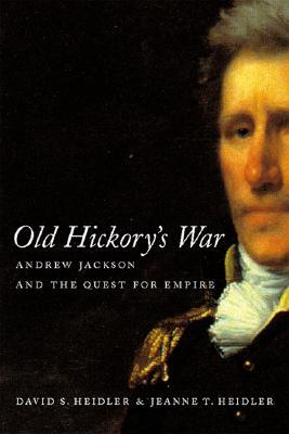 Old Hickory's War: Andrew Jackson and the Quest for Empire