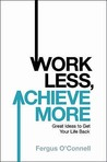 Work Less, Achieve More: Great Ideas To Get Your Life Back