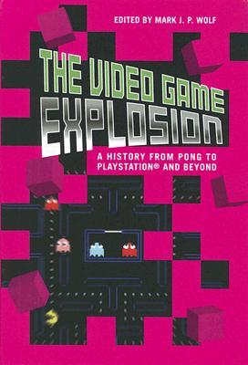 The Video Game Explosion: A History from PONG to PlayStation and Beyond