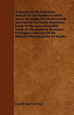 A Manual of the Vertebrate Animals of the Northern United States, Including the District North and East of the Ozark Mountains, South of the Laurentian Hills, North of the Southern Boundary of Virginia, and East of the Missouri River, Inclusive of Marine  by  David Starr Jordan