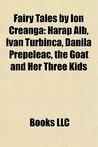 Fairy Tales by Ion Creanga: Harap Alb, Ivan Turbinca, Danila Prepeleac, the Goat and Her Three Kids