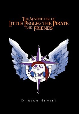 The Adventures of Little Pegleg the Pirate and Friends by D. Alan Hewitt
