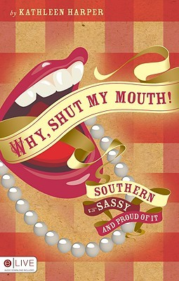 Why, Shut My Mouth!: Southern, Sassy, and Proud of It  by  Kathleen Harper