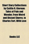Short Story Collections by Caitlin R. Kiernan: Tales of Pain and Wonder, From Weird and Distant Shores, to Charles Fort, With Love
