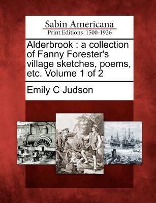 Alderbrook: A Collection of Fanny Foresters Village Sketches, Poems, Etc. Volume 1 of 2 Emily C. Judson