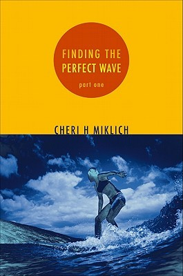Finding the Perfect Wave, Part One by Cheri H. Miklich