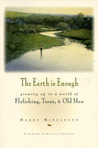 The Earth Is Enough: Growing Up in a World of Flyfishing, Trout & Old Men