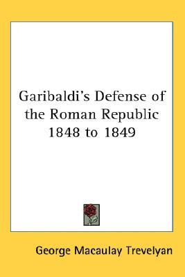 Garibaldi's Defense of the Roman Republic 1848 to 1849