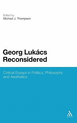 Georg Lukacs Reconsidered: Critical Essays in Politics, Philosophy and Aesthetics  by  Michael J. Thompson