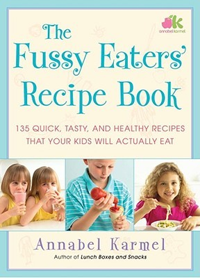 The Fussy Eaters Recipe Book: 135 Quick, Tasty and Healthy Recipes that Your Kids Will Actually Eat