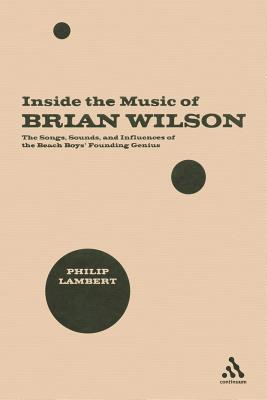 Inside the Music of Brian Wilson: The Songs, Sounds, and Influences of the Beach Boys Founding Genius