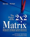 The Power of the 2 X 2 Matrix: Using 2 X 2 Thinking to Solve Business Problems and Make Better Decisions