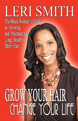 Grow Your Hair, Change Your Life: The Black Womans Guide to Growing and Maintaining Long, Healthy, Shiny Hair  by  Leri Smith