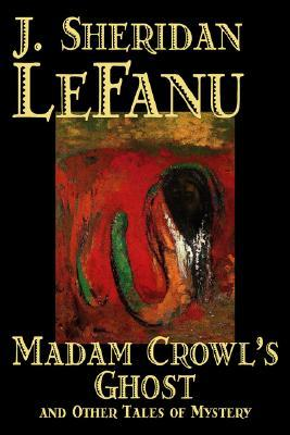 Madam Crowl's Ghost and Other Tales of Mystery by Joseph Sheridan Le Fanu