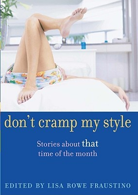 """Don't Cramp My Style: Stories About """"That"""" Time of the Month"""