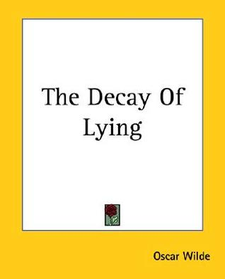 the decay of lying It consists of four essays: the decay of lying, pen, pencil and poison, the  critic as artist, and the truth of masks these and the contemporary essay.