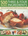500 Recipes Three & Four Ingredients: Delicious, No-Fuss Dishes Using Just Four Ingredients or Less, from Breakfasts and Snacks to Main Courses and Desserts, All Shown in 500 Fabulous Photographs