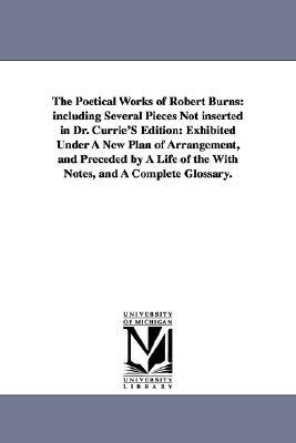 The Poetical Works of Robert Burns: Including Several Pieces Not Inserted in Dr. Currie's Edition: Exhibited Under a New Plan of Arrangement, and Prec