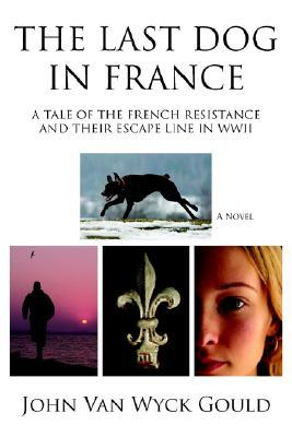 The Last Dog in France: A Tale of the French Resistance and Their Escape Line in WWII