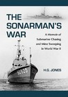 The Sonarmans War: A Memoir of Submarine Chasing and Mine Sweeping in World War II