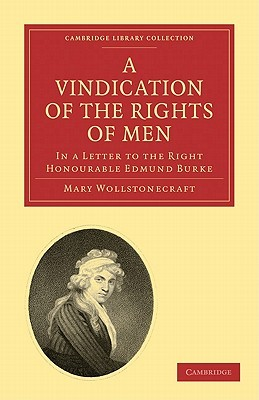 A Vindication of the Rights of Men, in a Letter to the Right Honourable Edmund Burke: Occasioned by His Reflections on the Revolution in France