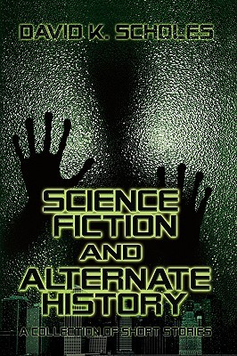 Science Fiction and Alternate History, a Collection of Short ... by David K. Scholes