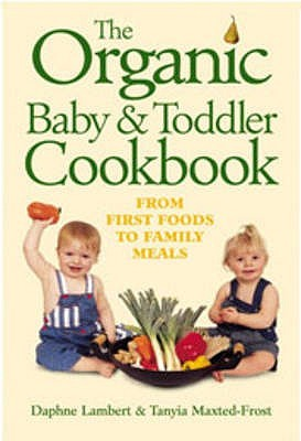 The Organic Baby & Toddler Cookbook: From First Foods And To Family Meals