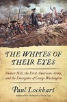 The Whites of Their Eyes: Bunker Hill, the First American Army, and the Emergence of George Washington