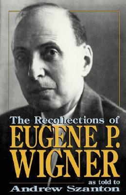 The Recollections Of Eugene P. Wigner by Andrew Szanton