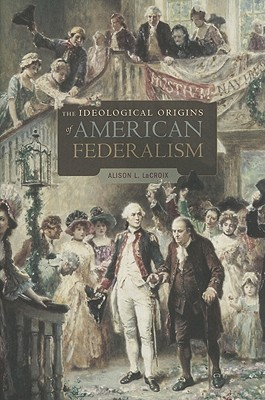 The Ideological Origins of American Federalism by Alison L. LaCroix