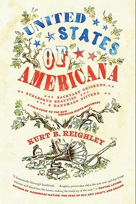 Free download United States of Americana: Backyard Chickens, Burlesque Beauties, and Handmade Bitters: A Field Guide to the New American Roots Movement by Kurt B. Reighley, Aaron Bagley DJVU