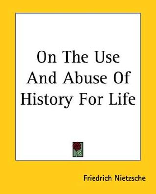 On the Use and Abuse of History by Friedrich Nietzsche