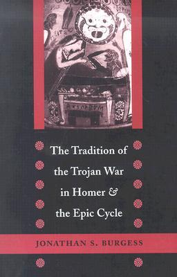 The Tradition of the Trojan War in Homer and the Epic Cycle by Jonathan S. Burgess