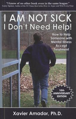 I Am Not Sick I Don't Need Help: How to Help Someone with Mental Illness Accept Treatment