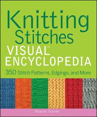 Books On Different Knitting Stitches : Knitting Stitches Visual Encyclopedia: 350 Stitch Patterns, Edgings, and More...