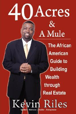 40 Acres and a Mule: The African American Guide to Building Wealth Through Real Estate  by  Kevin Riles