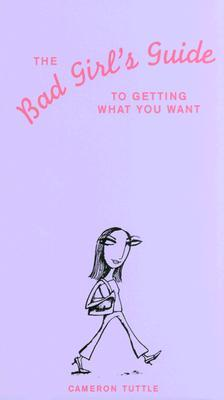 The Bad Girl's Guide to Getting What You Want by Cameron Tuttle