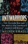 Antiwarriors: The Vietnam War and the Battle for America's Hearts and Minds: The Vietnam War and the Battle for America's Hearts and Minds