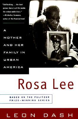 rosa lee by leon dash Based on a heart-rending and much discussed series in the washington post, this is the story of one woman and her family living in the projects in washington, dc a.