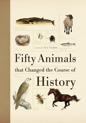 Fifty Animals That Changed the Course of History by Eric Chaline
