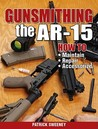 Gunsmithing the AR-15: How to Maintain, Repair, Accessorize