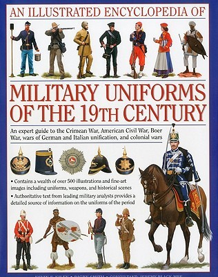 An Illustrated Encyclopedia of Military Uniforms of the 19th Century: An Expert Guide to the Crimean War, American Civil War, Boer War, Wars of German and Italian Unification and Colonial Wars